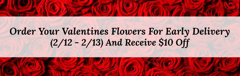 Order Your Valentines Flowers For Early Delivery (2/12 - 2/13) And Receive $10 Off